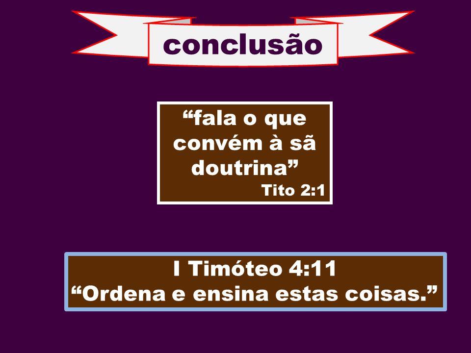 conclusão fala o que convém à sã doutrina Tito 2:1 I Timóteo 4:11 Ordena e ensina estas coisas.