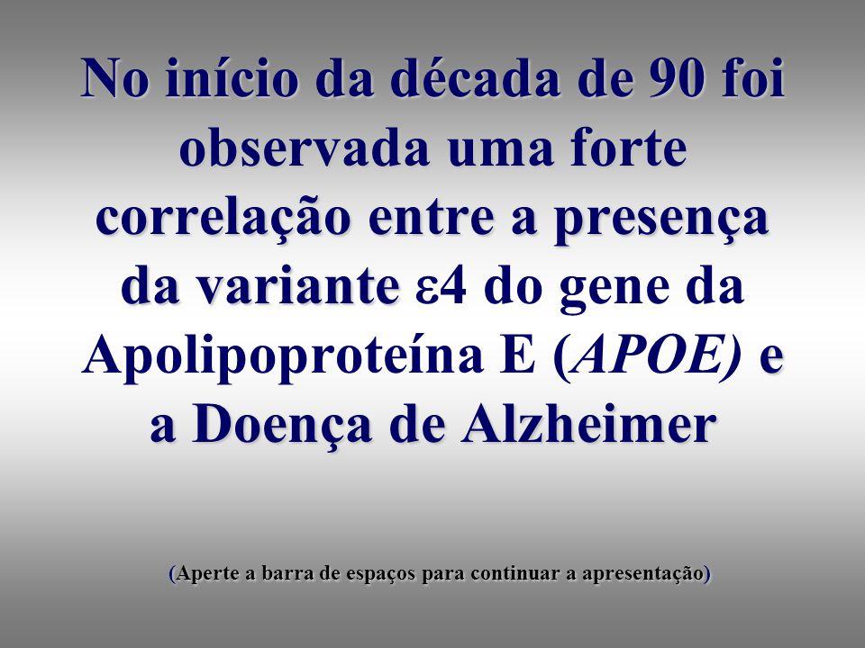 No início da década de 90 foi observada uma forte correlação entre a presença da variante e a Doença de Alzheimer (Aperte a barra de espaços para continuar a apresentação) No início da década de 90 foi observada uma forte correlação entre a presença da variante 4 do gene da Apolipoproteína E (APOE) e a Doença de Alzheimer (Aperte a barra de espaços para continuar a apresentação)