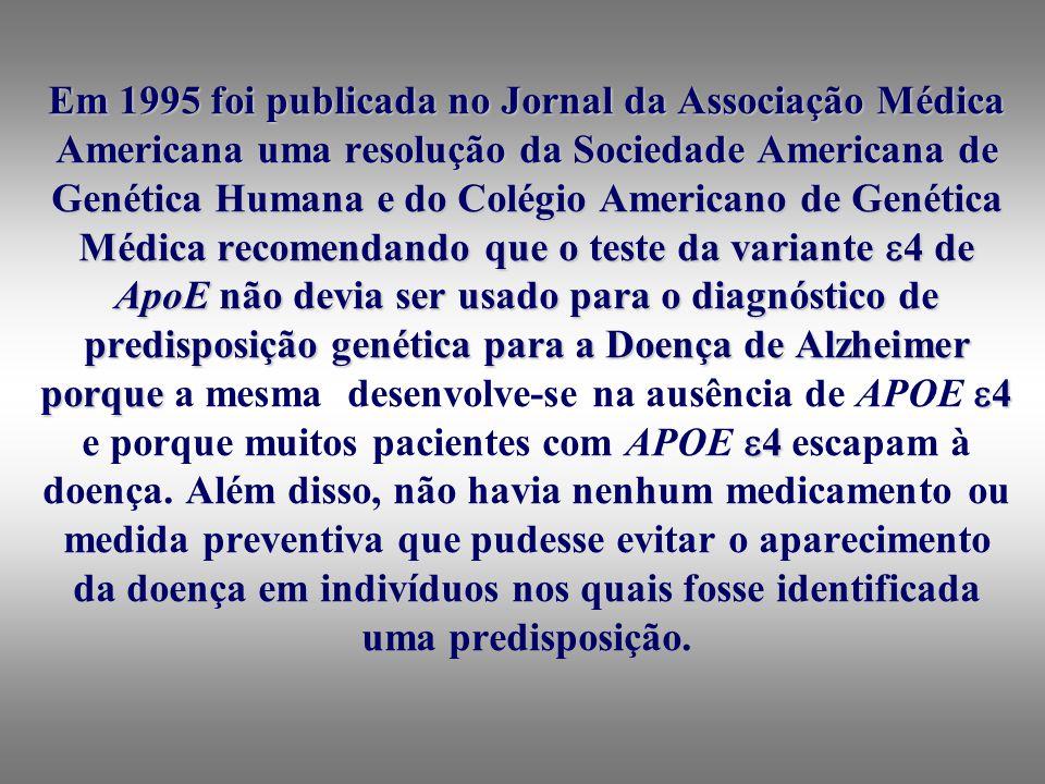 Em 1995 foi publicada no Jornal da Associação Médica Americana uma resolução da Sociedade Americana de Genética Humana e do Colégio Americano de Genética Médica recomendando que o teste da variante 4 de ApoE não devia ser usado para o diagnóstico de predisposição genética para a Doença de Alzheimer porque 4 4 Em 1995 foi publicada no Jornal da Associação Médica Americana uma resolução da Sociedade Americana de Genética Humana e do Colégio Americano de Genética Médica recomendando que o teste da variante 4 de ApoE não devia ser usado para o diagnóstico de predisposição genética para a Doença de Alzheimer porque a mesma desenvolve-se na ausência de APOE 4 e porque muitos pacientes com APOE 4 escapam à doença.