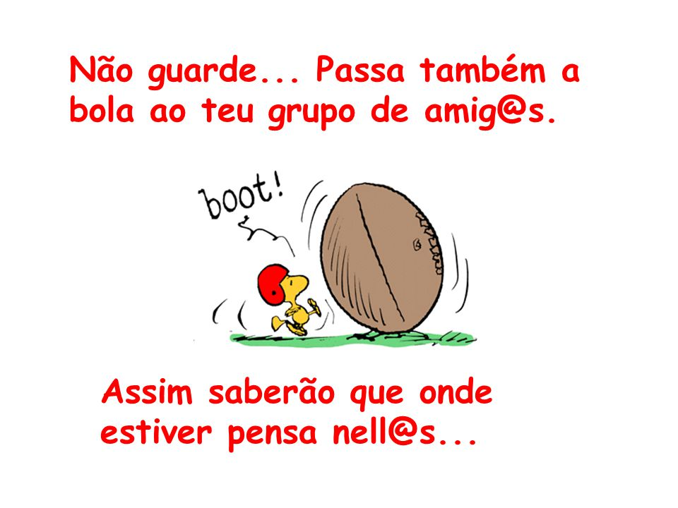 Não guarde... Passa também a bola ao teu grupo de amig@s. Assim saberão que onde estiver pensa nell@s...