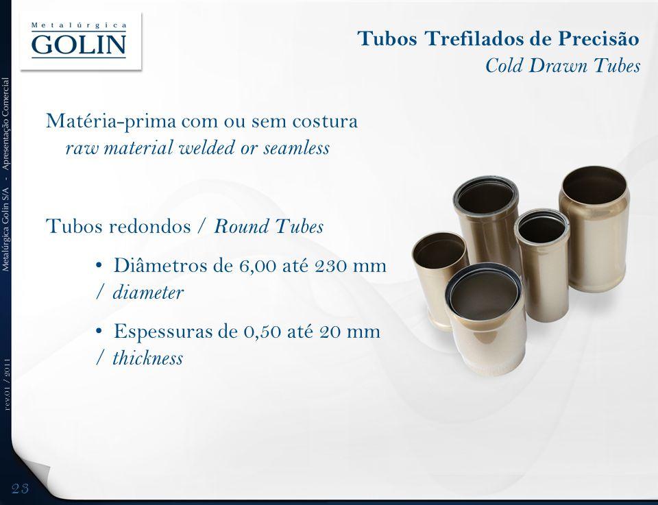 rev.01 / 2011 Matéria-prima com ou sem costura raw material welded or seamless Tubos redondos / Round Tubes Diâmetros de 6,00 até 230 mm / diameter Es