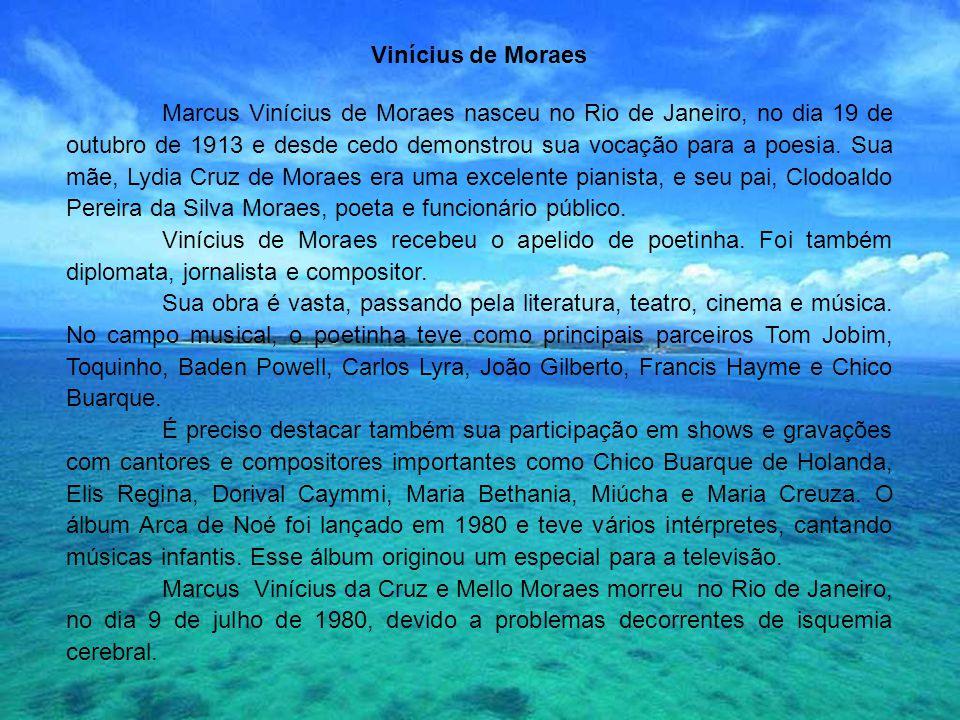 Vinícius de Moraes Marcus Vinícius de Moraes nasceu no Rio de Janeiro, no dia 19 de outubro de 1913 e desde cedo demonstrou sua vocação para a poesia.