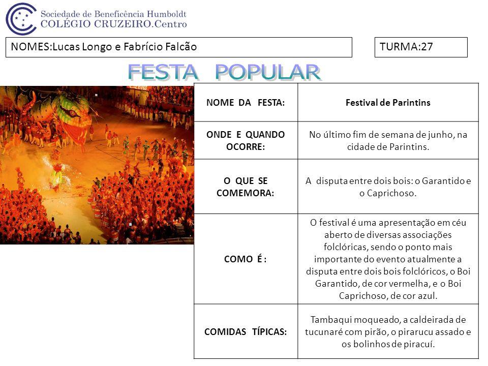 NOME DA FESTA:Festival de Parintins ONDE E QUANDO OCORRE: No último fim de semana de junho, na cidade de Parintins. O QUE SE COMEMORA: A disputa entre
