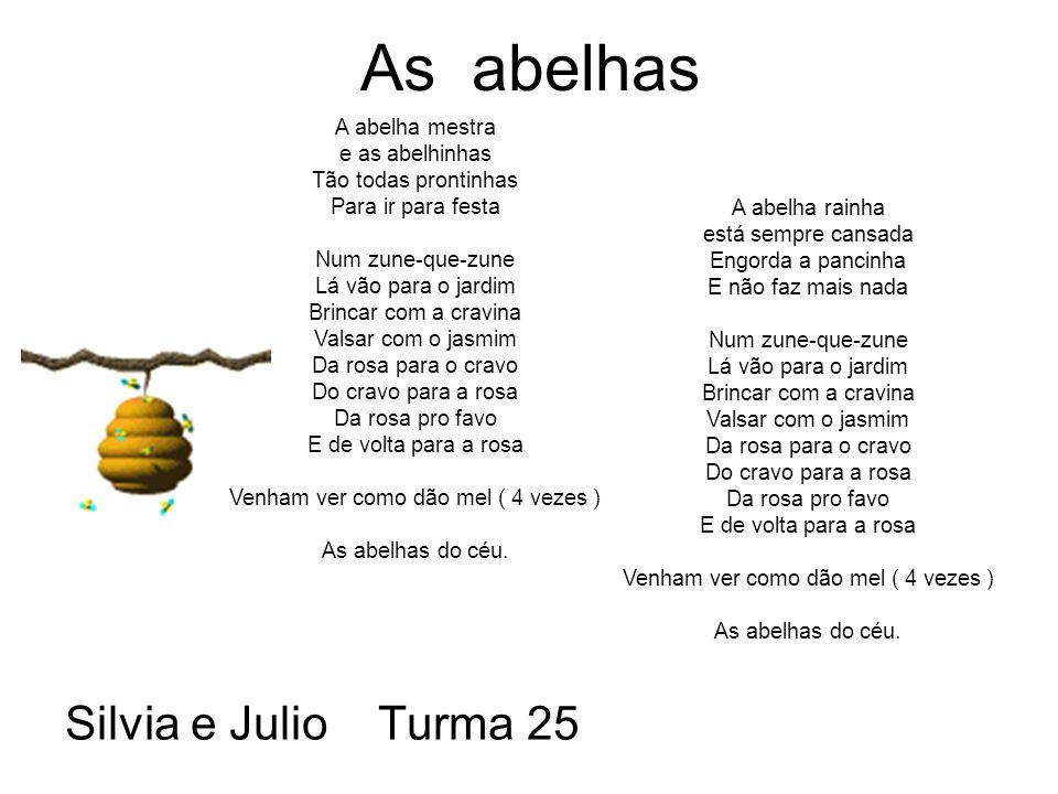As abelhas Silvia e Julio Turma 25 A abelha mestra e as abelhinhas Tão todas prontinhas Para ir para festa Num zune-que-zune Lá vão para o jardim Brincar com a cravina Valsar com o jasmim Da rosa para o cravo Do cravo para a rosa Da rosa pro favo E de volta para a rosa Venham ver como dão mel ( 4 vezes ) As abelhas do céu.