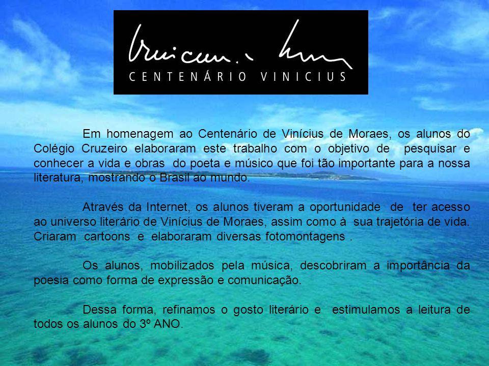Em homenagem ao Centenário de Vinícius de Moraes, os alunos do Colégio Cruzeiro elaboraram este trabalho com o objetivo de pesquisar e conhecer a vida