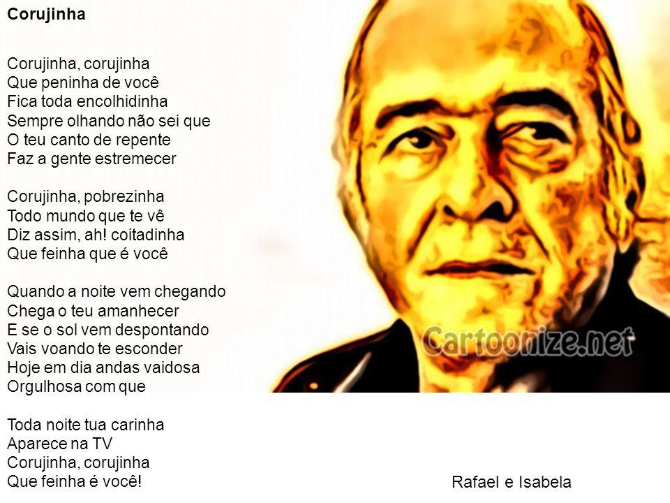 Rafael e Isabela Corujinha Corujinha, corujinha Que peninha de você Fica toda encolhidinha Sempre olhando não sei que O teu canto de repente Faz a gen