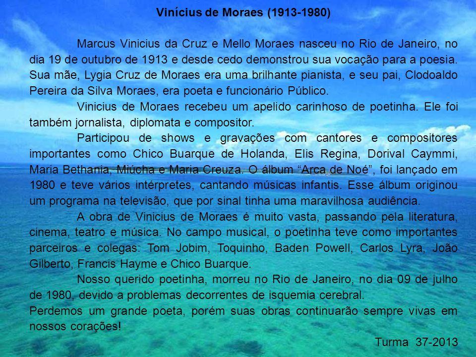 Vinícius de Moraes (1913-1980) Marcus Vinicius da Cruz e Mello Moraes nasceu no Rio de Janeiro, no dia 19 de outubro de 1913 e desde cedo demonstrou s