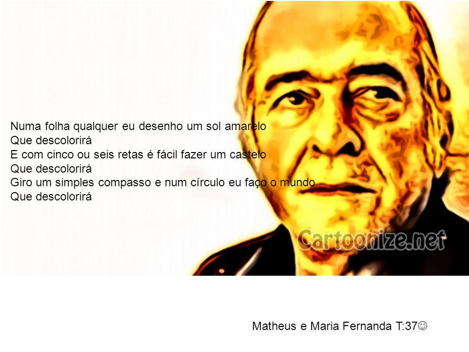 Matheus e Maria Fernanda T:37 Numa folha qualquer eu desenho um sol amarelo Que descolorirá E com cinco ou seis retas é fácil fazer um castelo Que des