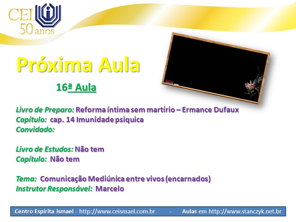 Centro Espírita ismael Aulas Centro Espírita ismael - http://www.ceismael.com.br - Aulas em http://www.stanczyk.net.br Próxima Aula 16ª Aula 16ª Aula Livro de Preparo: Reforma íntima sem martírio – Ermance Dufaux Capítulo: cap.