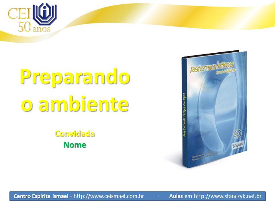 Centro Espírita ismael Aulas Centro Espírita ismael - http://www.ceismael.com.br - Aulas em http://www.stanczyk.net.br Preparando o ambiente Convidada