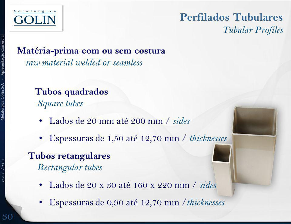 rev.01 / 2011 Matéria-prima com ou sem costura raw material welded or seamless Tubos quadrados Square tubes Lados de 20 mm até 200 mm / sides Espessuras de 1,50 até 12,70 mm / thicknesses Tubos retangulares Rectangular tubes Lados de 20 x 30 até 160 x 220 mm / sides Espessuras de 0,90 até 12,70 mm / thicknesses Perfilados Tubulares Tubular Profiles 30