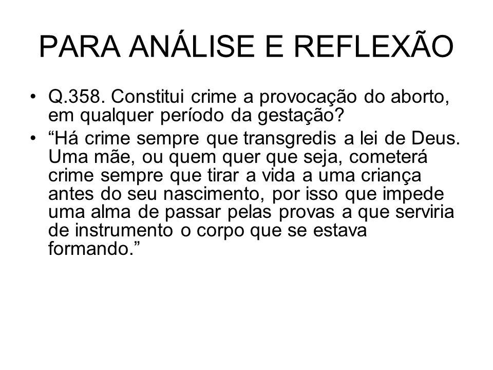 PARA ANÁLISE E REFLEXÃO Q.358. Constitui crime a provocação do aborto, em qualquer período da gestação? Há crime sempre que transgredis a lei de Deus.