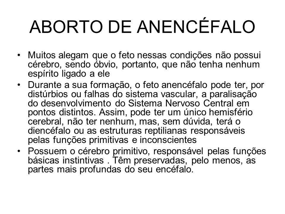 ABORTO DE ANENCÉFALO Muitos alegam que o feto nessas condições não possui cérebro, sendo óbvio, portanto, que não tenha nenhum espírito ligado a ele D