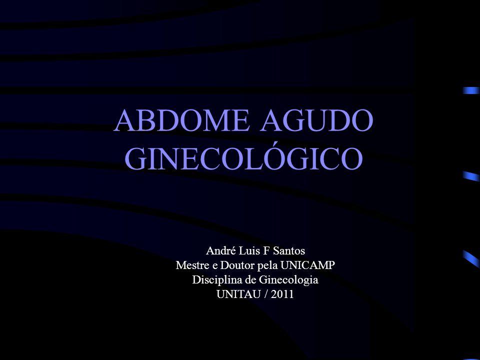 ABDOME AGUDO GINECOLÓGICO André Luis F Santos Mestre e Doutor pela UNICAMP Disciplina de Ginecologia UNITAU / 2011