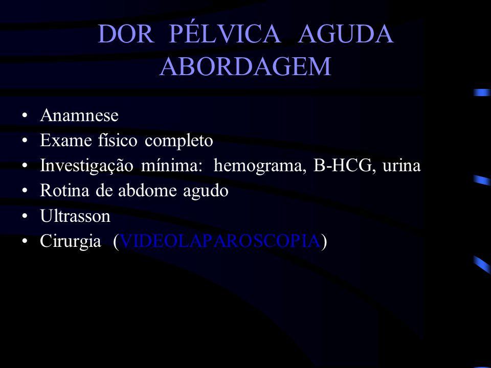 DOR PÉLVICA AGUDA ABORDAGEM Anamnese Exame físico completo Investigação mínima: hemograma, B-HCG, urina Rotina de abdome agudo Ultrasson Cirurgia (VID