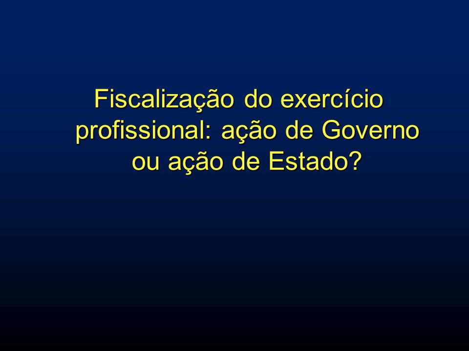 Fiscalização do exercício profissional: ação de Governo ou ação de Estado?