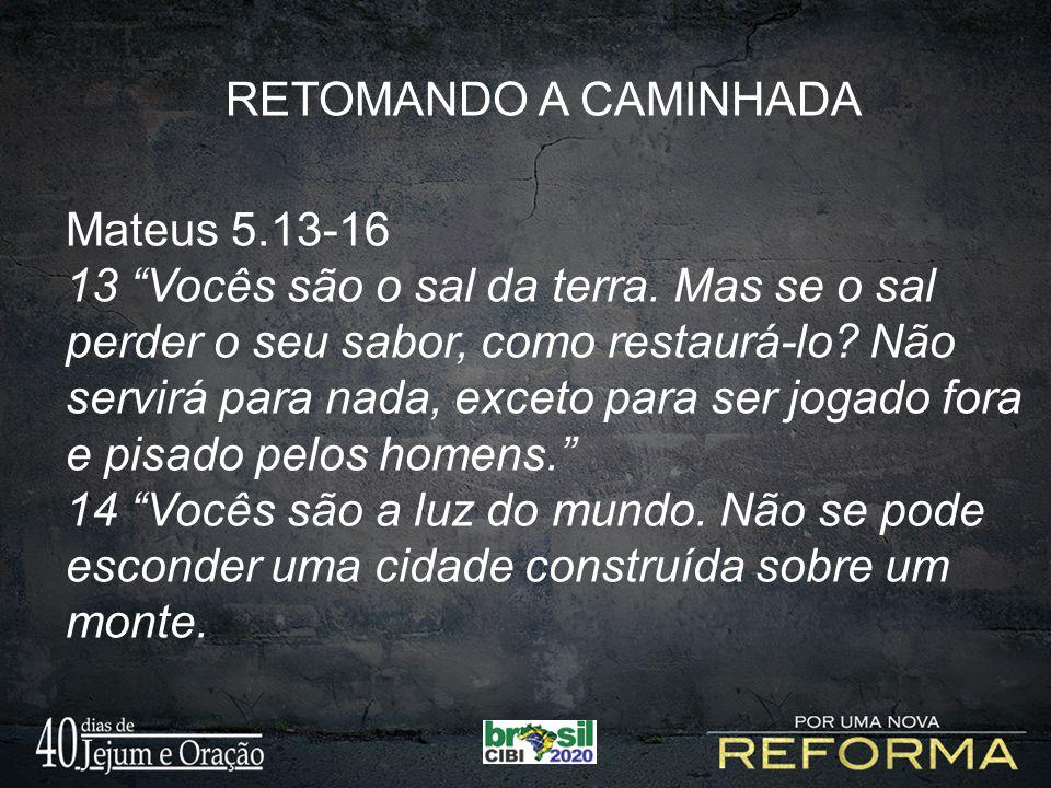 RETOMANDO A CAMINHADA Mateus 5.13-16 13 Vocês são o sal da terra. Mas se o sal perder o seu sabor, como restaurá-lo? Não servirá para nada, exceto par