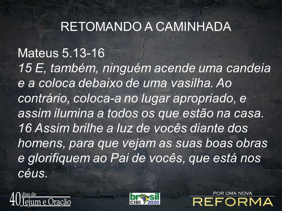 RETOMANDO A CAMINHADA Mateus 5.13-16 15 E, também, ninguém acende uma candeia e a coloca debaixo de uma vasilha. Ao contrário, coloca-a no lugar aprop