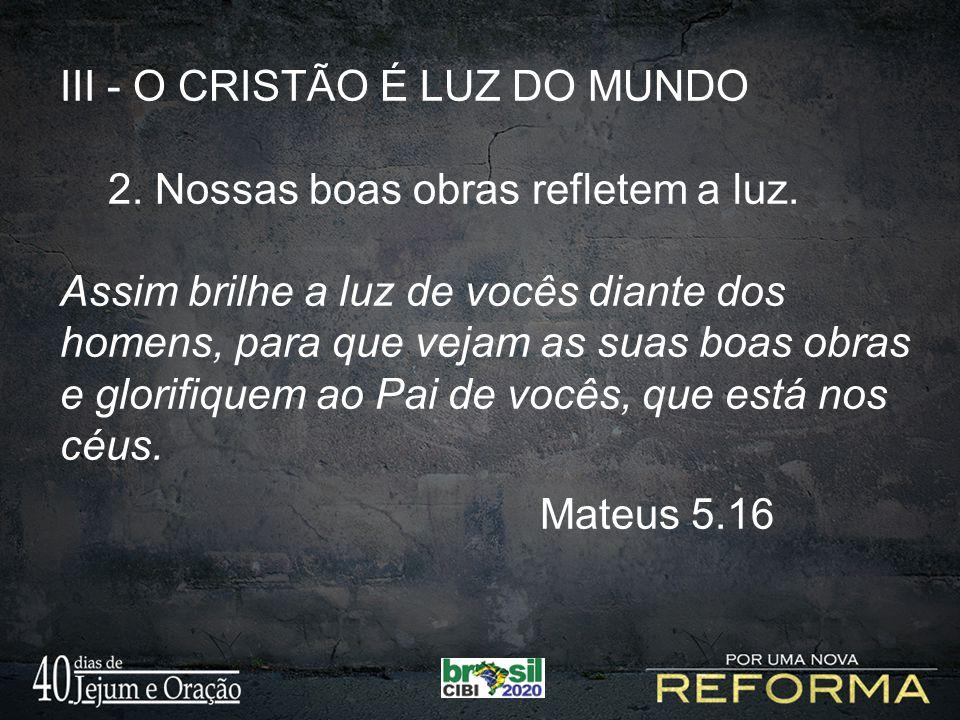 III - O CRISTÃO É LUZ DO MUNDO 2.Nossas boas obras refletem a luz.