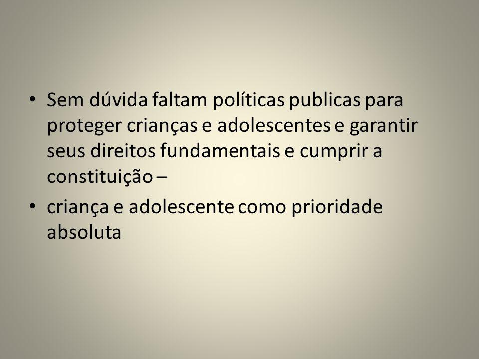 Sem dúvida faltam políticas publicas para proteger crianças e adolescentes e garantir seus direitos fundamentais e cumprir a constituição – criança e adolescente como prioridade absoluta