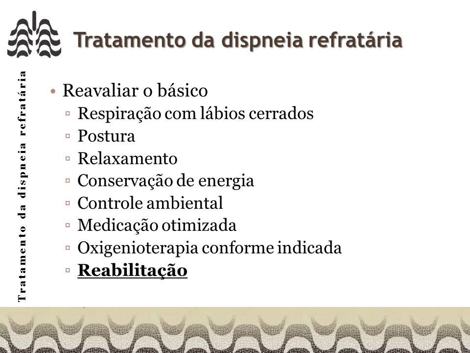 Tratamento da dispneia refratária Reavaliar o básico Respiração com lábios cerrados Postura Relaxamento Conservação de energia Controle ambiental Medicação otimizada Oxigenioterapia conforme indicada Reabilitação