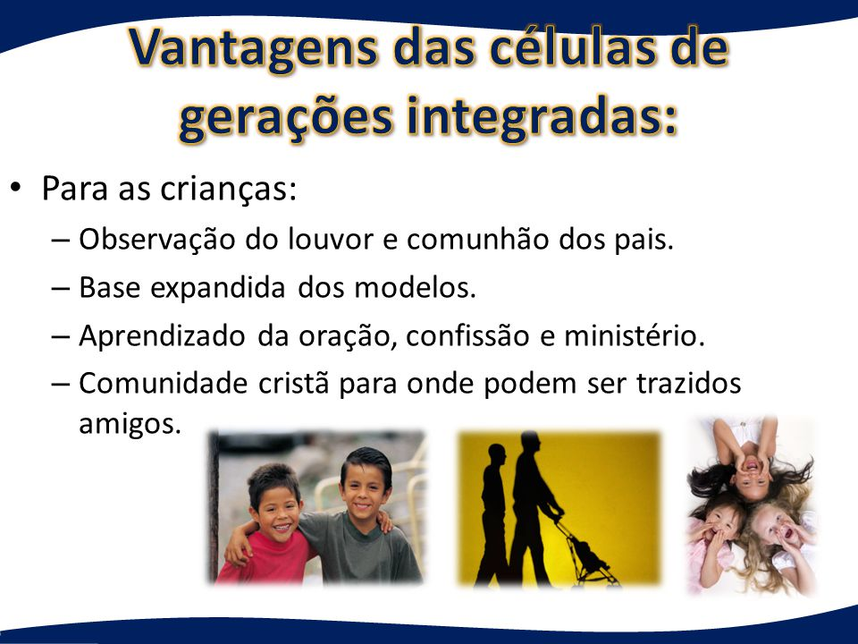 Para adultos e crianças: – Participação nas vidas uns dos outros – Ministração uns aos outros – Unidade familiar e crescimento – Cuidado familiar ampliado – Uma família de várias gerações que transmite valores.