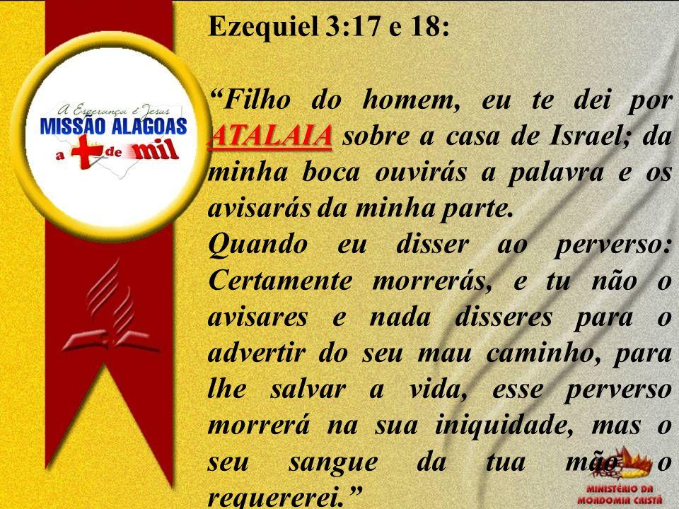 Ezequiel 3:17 e 18: ATALAIA Filho do homem, eu te dei por ATALAIA sobre a casa de Israel; da minha boca ouvirás a palavra e os avisarás da minha parte