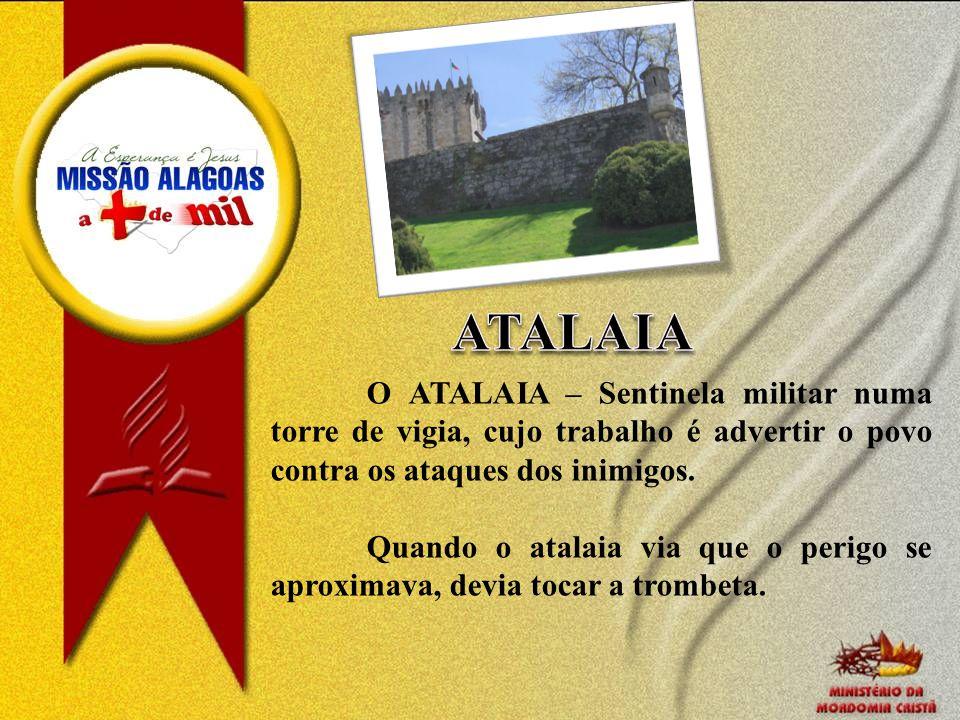 O ATALAIA – Sentinela militar numa torre de vigia, cujo trabalho é advertir o povo contra os ataques dos inimigos. Quando o atalaia via que o perigo s