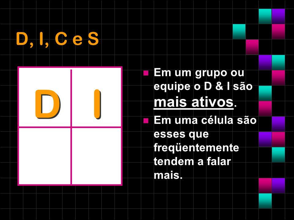 D, I, C e S Em um grupo ou equipe o D & I são mais ativos. Em uma célula são esses que freqüentemente tendem a falar mais. D I