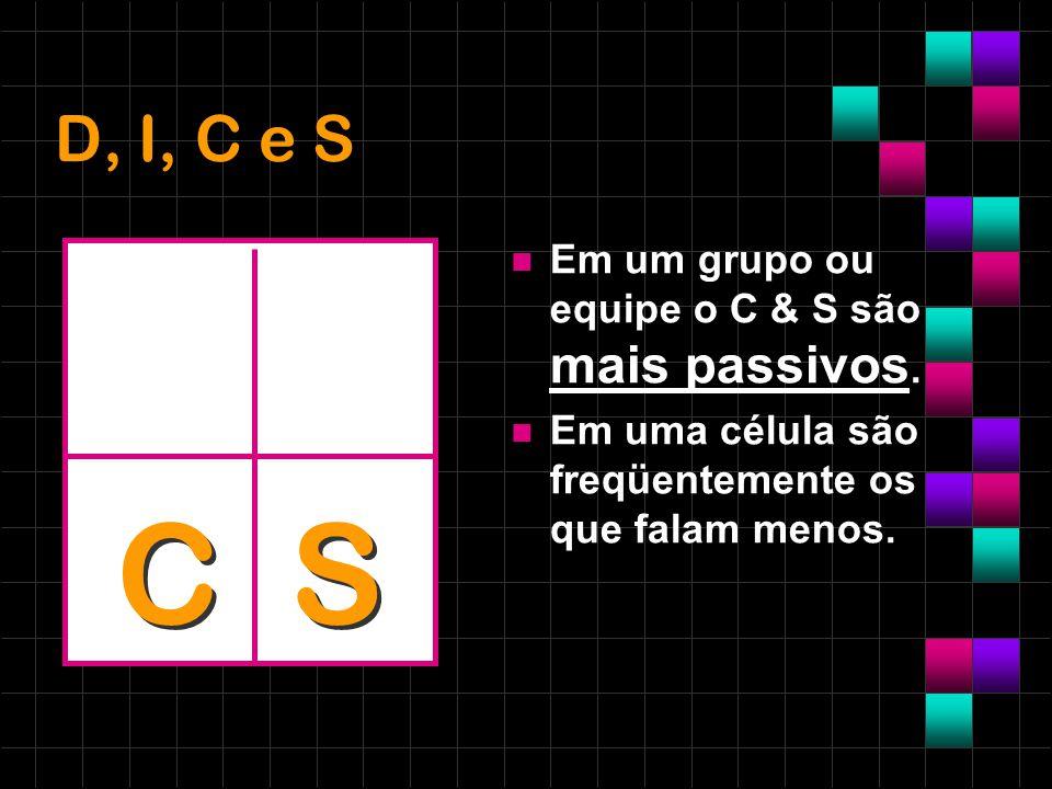 D, I, C e S Em um grupo ou equipe o C & S são mais passivos. Em uma célula são freqüentemente os que falam menos. C S