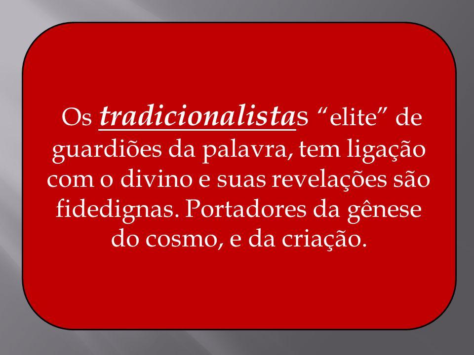 Os tradicionalista s elite de guardiões da palavra, tem ligação com o divino e suas revelações são fidedignas. Portadores da gênese do cosmo, e da cri