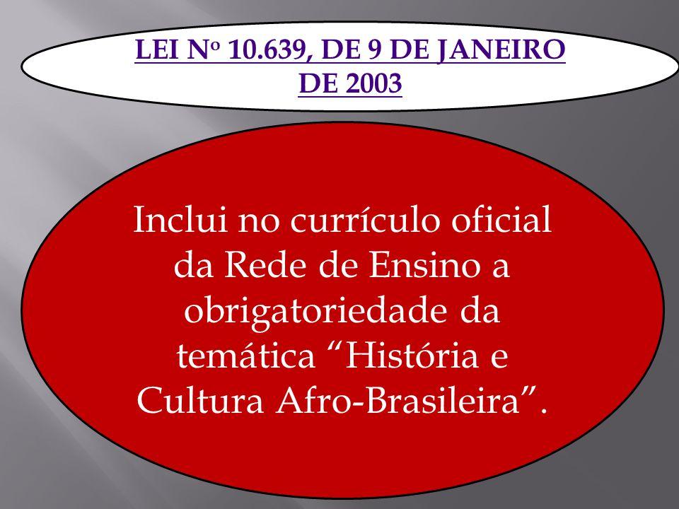 LEI N o 10.639, DE 9 DE JANEIRO DE 2003 Inclui no currículo oficial da Rede de Ensino a obrigatoriedade da temática História e Cultura Afro-Brasileira