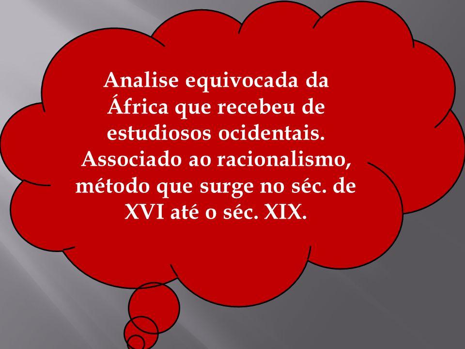 Analise equivocada da África que recebeu de estudiosos ocidentais. Associado ao racionalismo, método que surge no séc. de XVI até o séc. XIX.