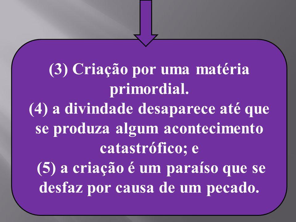 (3) Criação por uma matéria primordial. (4) a divindade desaparece até que se produza algum acontecimento catastrófico; e (5) a criação é um paraíso q