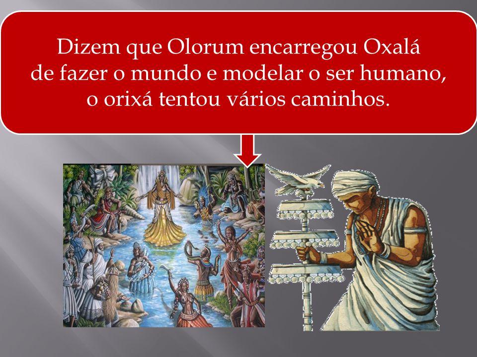 Dizem que Olorum encarregou Oxalá de fazer o mundo e modelar o ser humano, o orixá tentou vários caminhos.