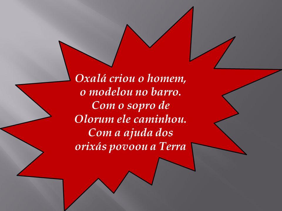 Oxalá criou o homem, o modelou no barro. Com o sopro de Olorum ele caminhou. Com a ajuda dos orixás povoou a Terra