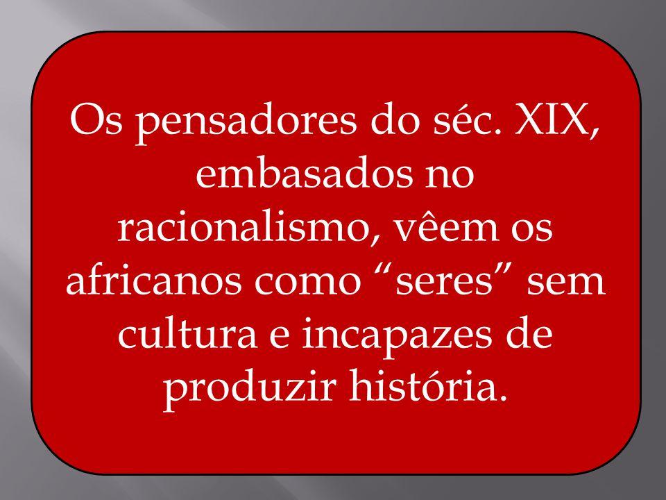 Os pensadores do séc. XIX, embasados no racionalismo, vêem os africanos como seres sem cultura e incapazes de produzir história.