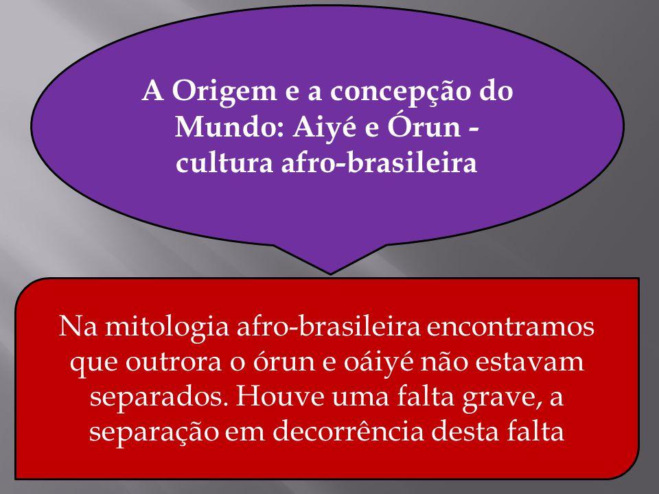 . A Origem e a concepção do Mundo: Aiyé e Órun - cultura afro-brasileira Na mitologia afro-brasileira encontramos que outrora o órun e oáiyé não estav
