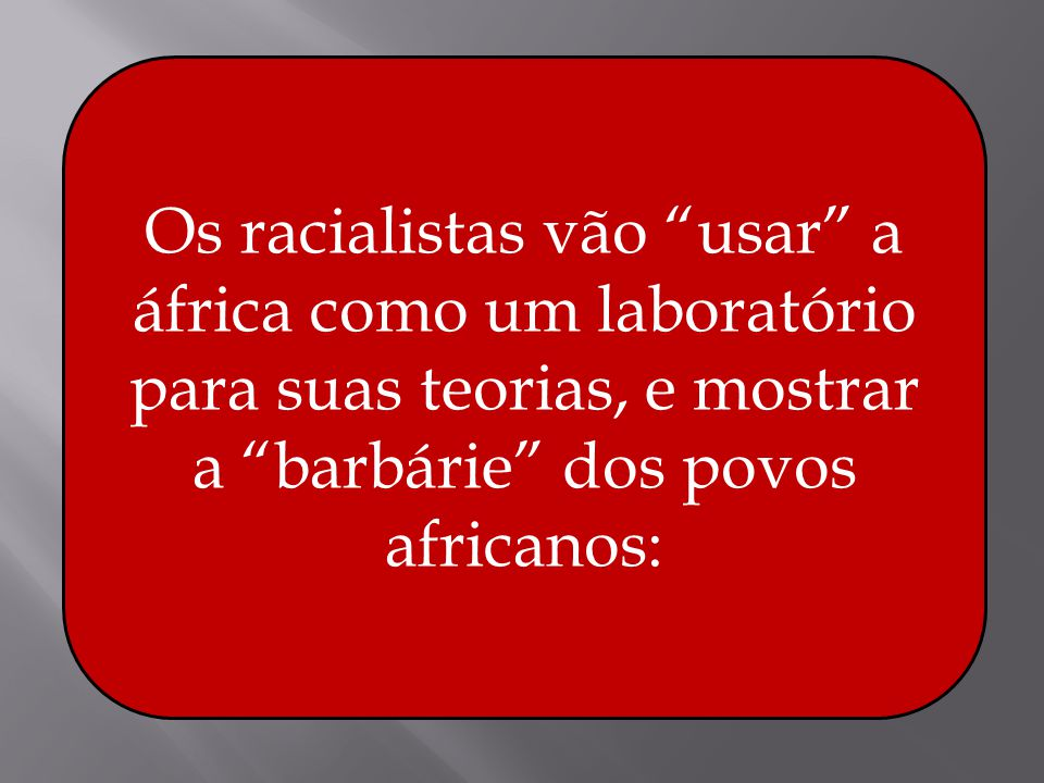 Os racialistas vão usar a áfrica como um laboratório para suas teorias, e mostrar a barbárie dos povos africanos: