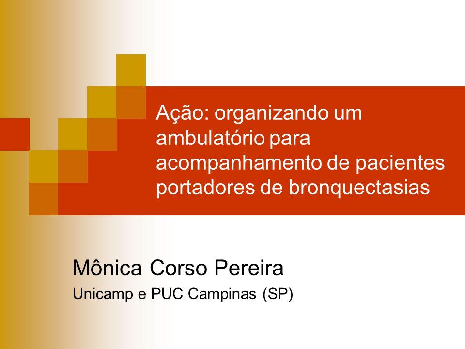Ação: organizando um ambulatório para acompanhamento de pacientes portadores de bronquectasias Mônica Corso Pereira Unicamp e PUC Campinas (SP)