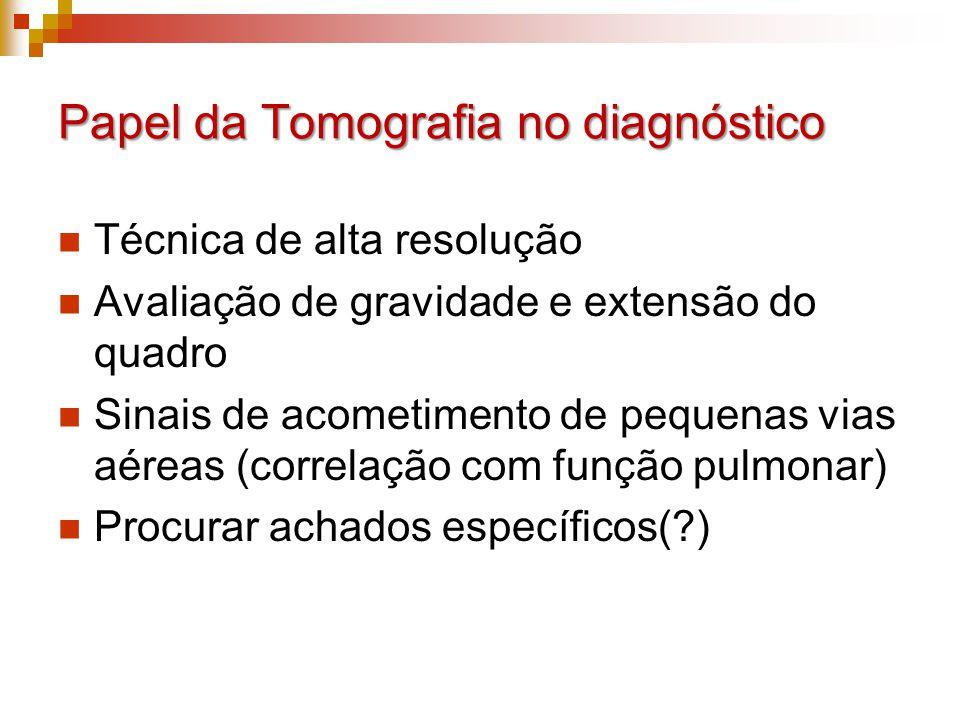 Papel da Tomografia no diagnóstico Técnica de alta resolução Avaliação de gravidade e extensão do quadro Sinais de acometimento de pequenas vias aéreas (correlação com função pulmonar) Procurar achados específicos(?)