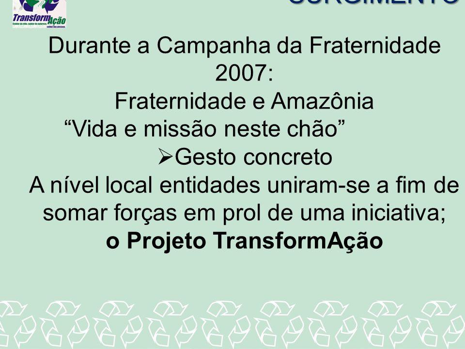 SURGIMENTO Durante a Campanha da Fraternidade 2007: Fraternidade e Amazônia Vida e missão neste chão Gesto concreto A nível local entidades uniram-se
