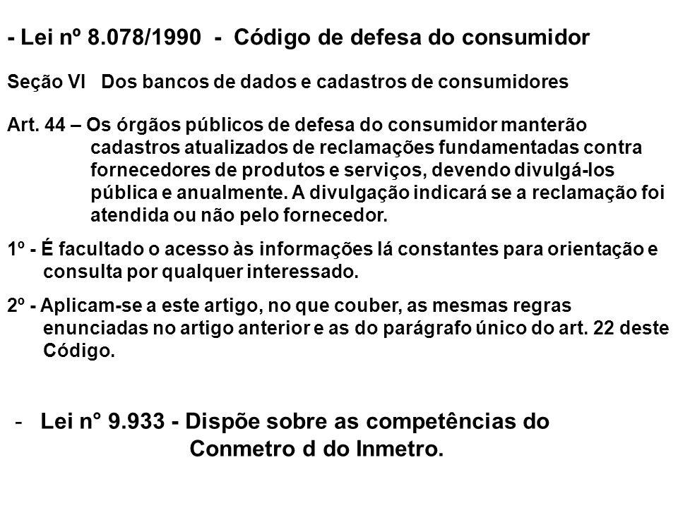 - Lei nº 8.078/1990 - Código de defesa do consumidor Seção VI Dos bancos de dados e cadastros de consumidores Art. 44 – Os órgãos públicos de defesa d
