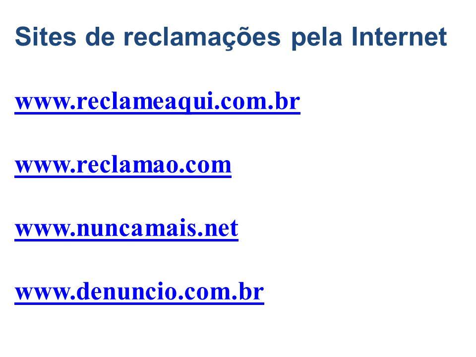 Sites de reclamações pela Internet www.reclameaqui.com.br www.reclamao.com www.nuncamais.net www.denuncio.com.br
