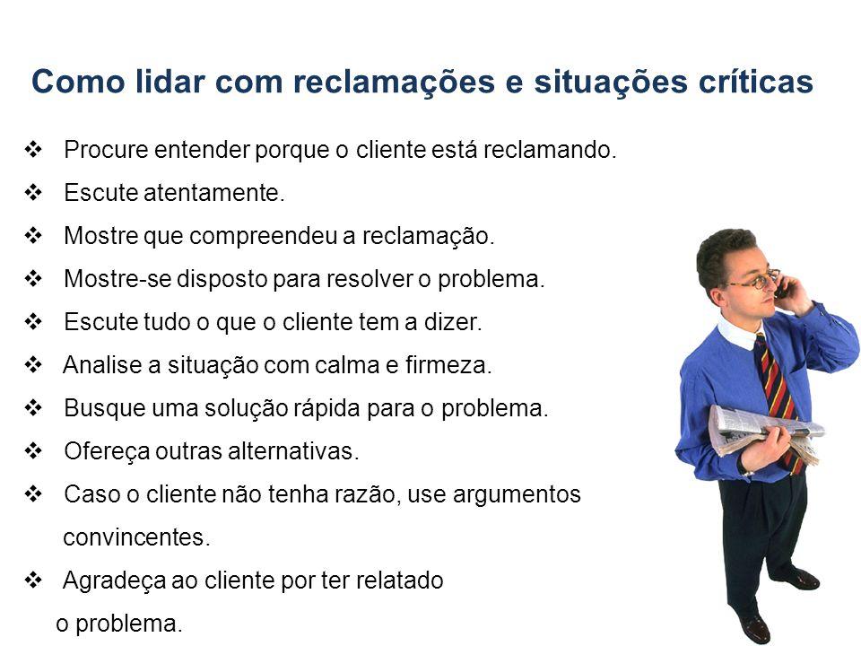 Como lidar com reclamações e situações críticas - Procure entender porque o cliente está reclamando. Escute atentamente. - Mostre que compreendeu a re