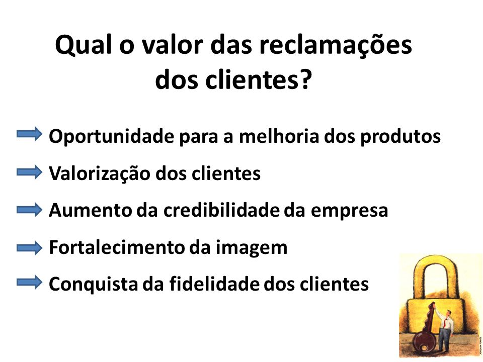 Qual o valor das reclamações dos clientes? Oportunidade para a melhoria dos produtos Valorização dos clientes Aumento da credibilidade da empresa Fort
