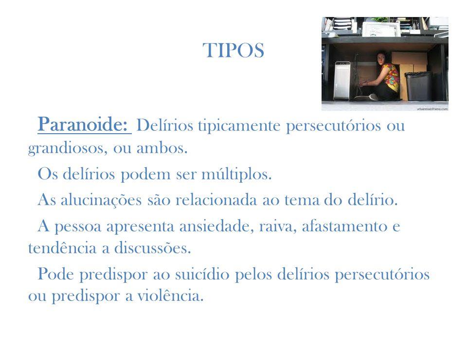TIPOS Paranoide: Delírios tipicamente persecutórios ou grandiosos, ou ambos.