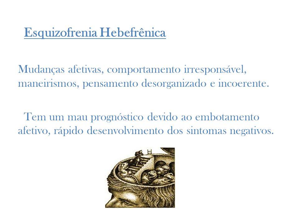 Esquizofrenia Hebefrênica Mudanças afetivas, comportamento irresponsável, maneirismos, pensamento desorganizado e incoerente.