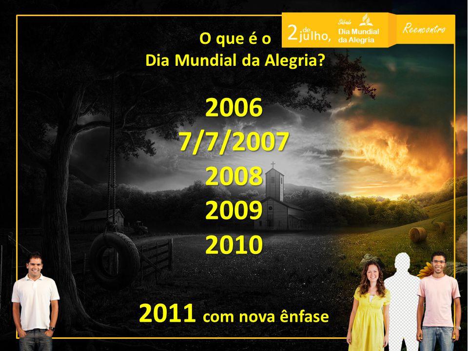 Reencontro Sábado Dia Mundial da Alegria 2 de j u l h o, 20067/7/2007200820092010 2011 com nova ênfase O que é o Dia Mundial da Alegria?