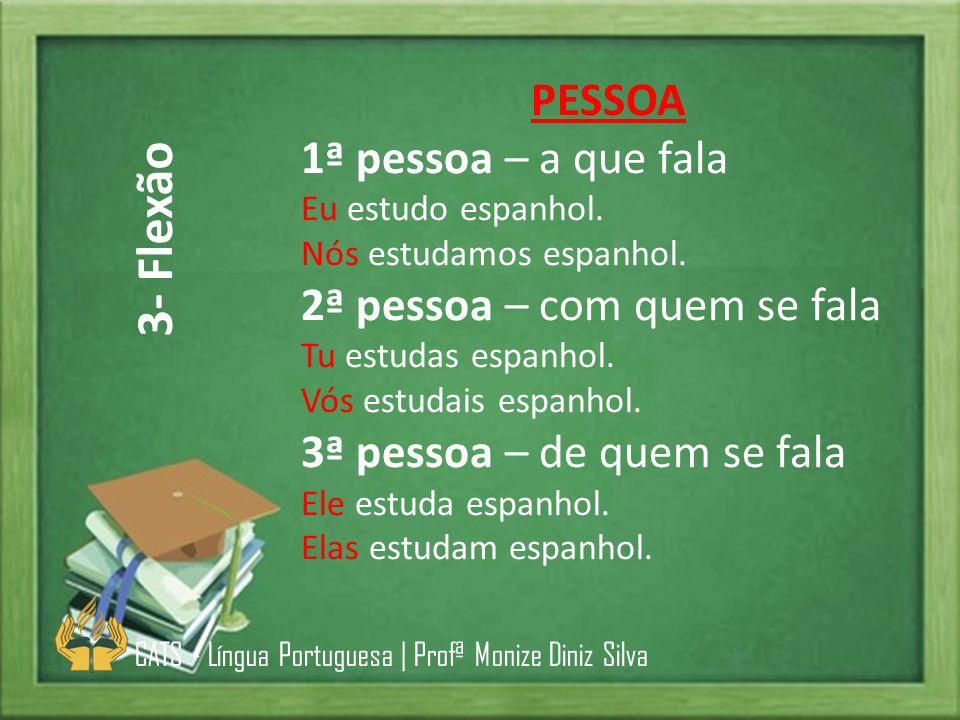 PESSOA 1ª pessoa – a que fala Eu estudo espanhol. Nós estudamos espanhol. 2ª pessoa – com quem se fala Tu estudas espanhol. Vós estudais espanhol. 3ª